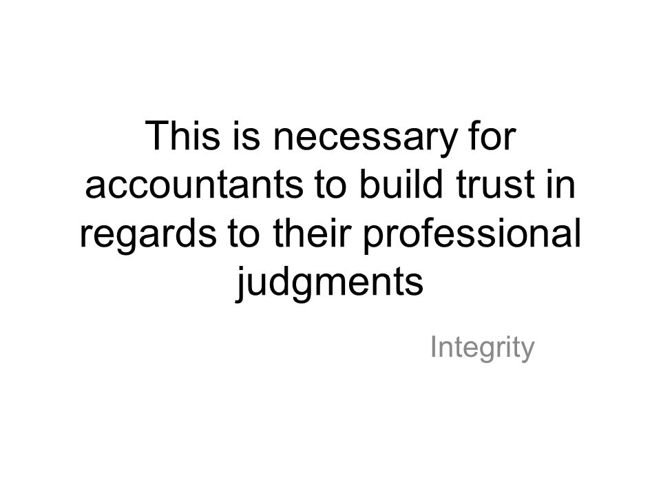 This is necessary for accountants to build trust in regards to their professional judgments Integrity