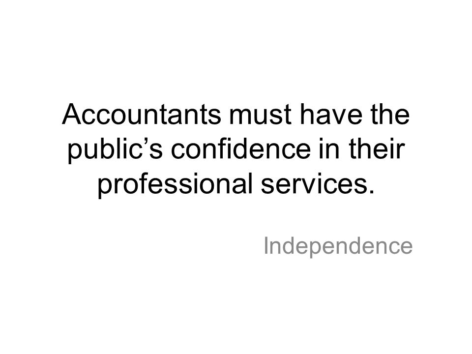 Accountants must have the public's confidence in their professional services. Independence