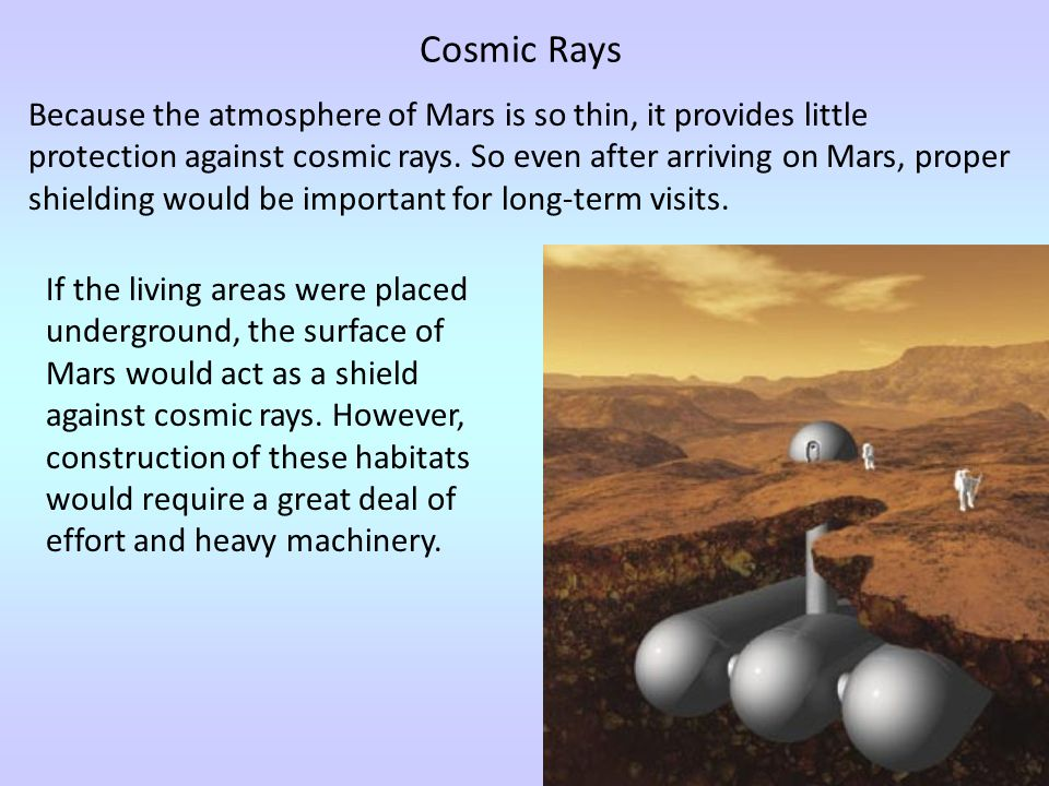 Because the atmosphere of Mars is so thin, it provides little protection against cosmic rays. So even after arriving on Mars, proper shielding would b
