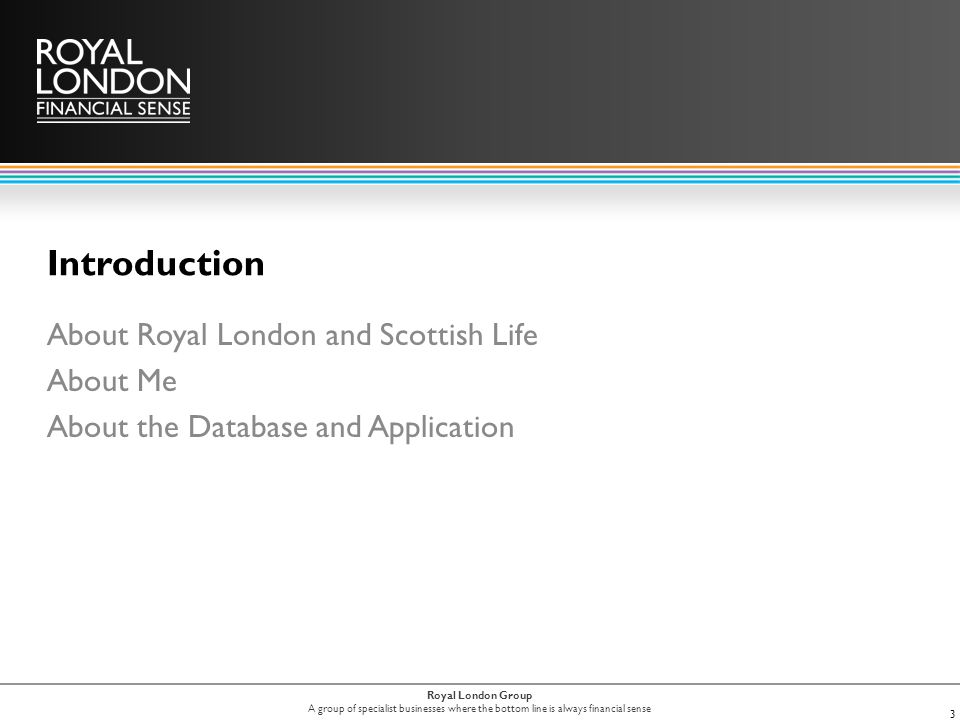 Royal London Group A group of specialist businesses where the bottom line is always financial sense Introduction About Royal London and Scottish Life About Me About the Database and Application 3