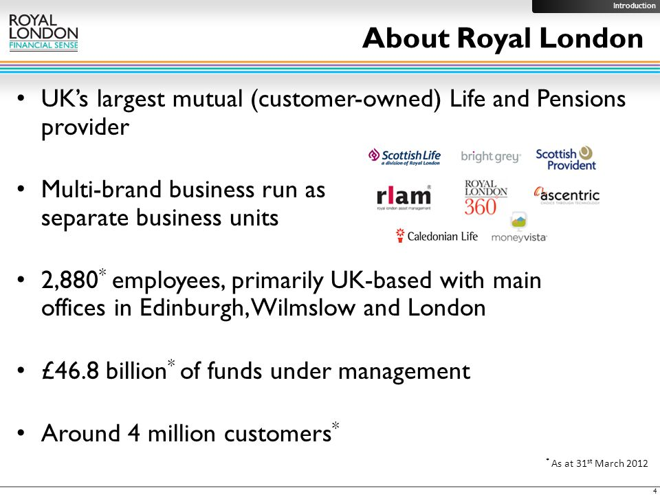 UK's largest mutual (customer-owned) Life and Pensions provider Multi-brand business run as separate business units 2,880 * employees, primarily UK-based with main offices in Edinburgh, Wilmslow and London £46.8 billion * of funds under management Around 4 million customers * About Royal London * As at 31 st March 2012 4 Introduction