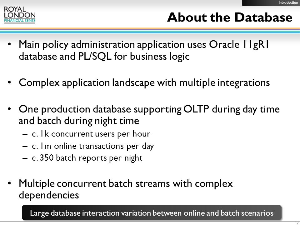 About the Database Main policy administration application uses Oracle 11gR1 database and PL/SQL for business logic Complex application landscape with multiple integrations One production database supporting OLTP during day time and batch during night time – c.