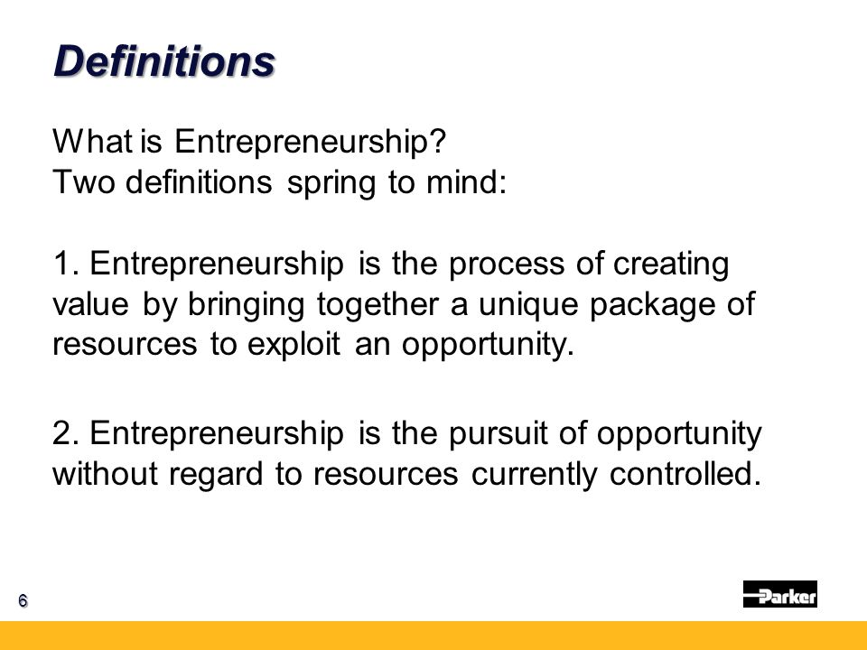 Definitions 6 What is Entrepreneurship? Two definitions spring to mind: 1. Entrepreneurship is the process of creating value by bringing together a un