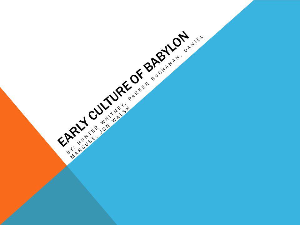 EARLY CULTURE OF BABYLON BY: HUNTER WHITNEY, PARKER BUCHANAN, DANIEL MARCUSE, JON WALSH