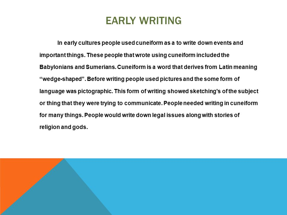 EARLY WRITING In early cultures people used cuneiform as a to write down events and important things.