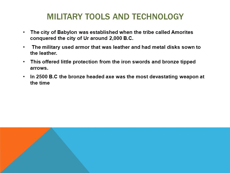 MILITARY TOOLS AND TECHNOLOGY The city of Babylon was established when the tribe called Amorites conquered the city of Ur around 2,000 B.C.
