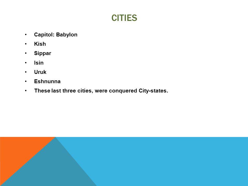 CITIES Capitol: Babylon Kish Sippar Isin Uruk Eshnunna These last three cities, were conquered City-states.