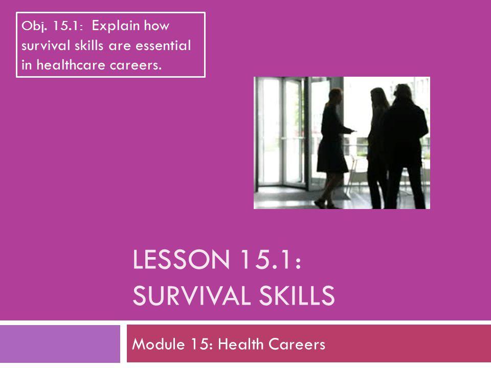 LESSON 15.1: SURVIVAL SKILLS Module 15: Health Careers Obj. 15.1: Explain how survival skills are essential in healthcare careers.