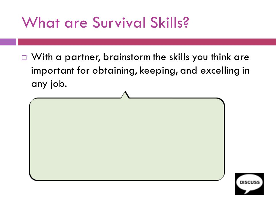 What are Survival Skills?  With a partner, brainstorm the skills you think are important for obtaining, keeping, and excelling in any job.