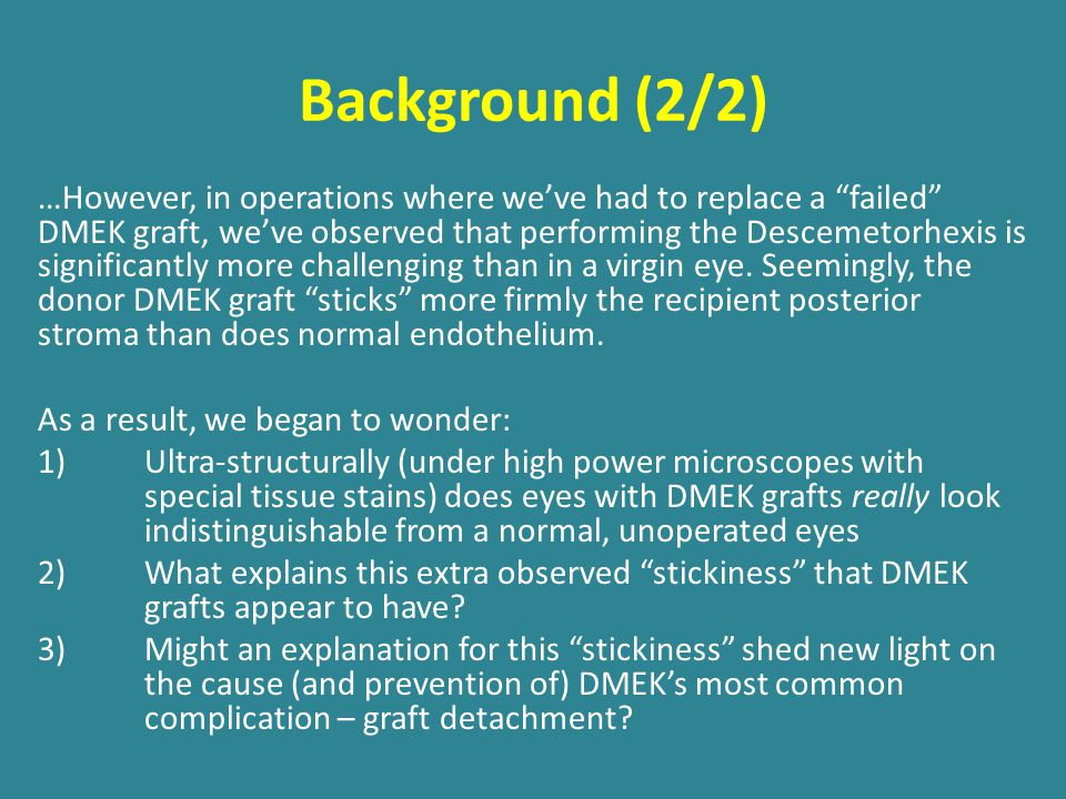 Background (2/2) …However, in operations where we've had to replace a failed DMEK graft, we've observed that performing the Descemetorhexis is significantly more challenging than in a virgin eye.