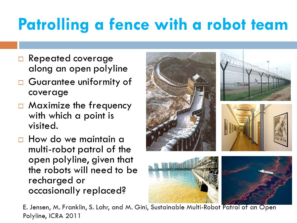 Patrolling a fence with a robot team  Repeated coverage along an open polyline  Guarantee uniformity of coverage  Maximize the frequency with which a point is visited.