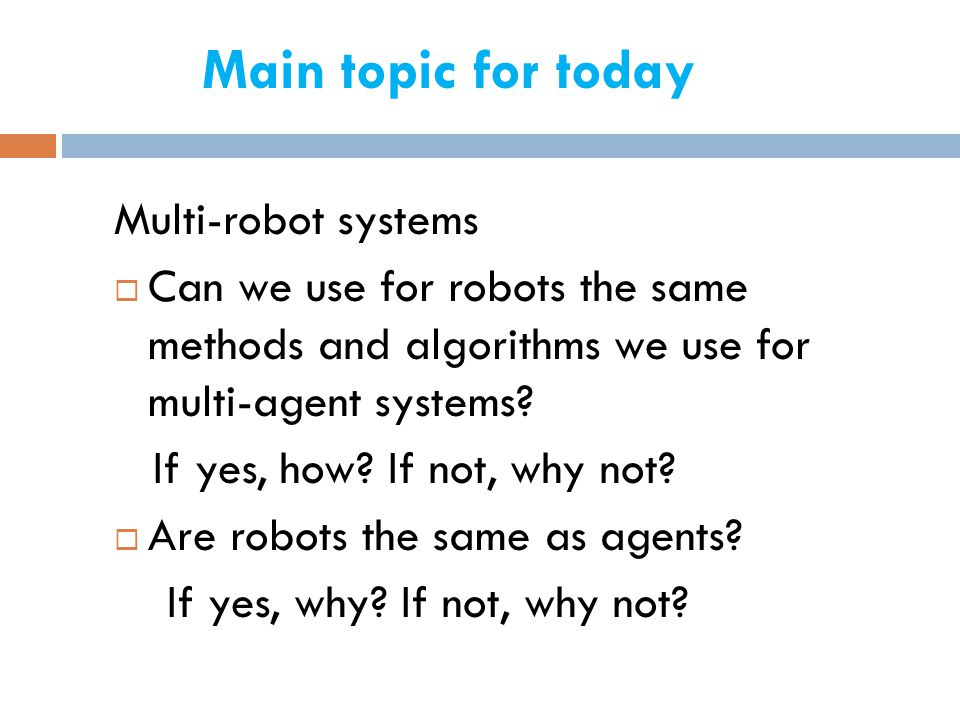 Main topic for today Multi-robot systems  Can we use for robots the same methods and algorithms we use for multi-agent systems.