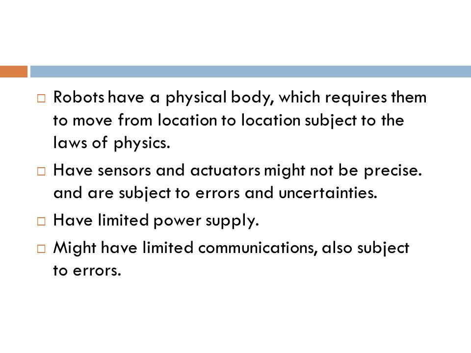  Robots have a physical body, which requires them to move from location to location subject to the laws of physics.