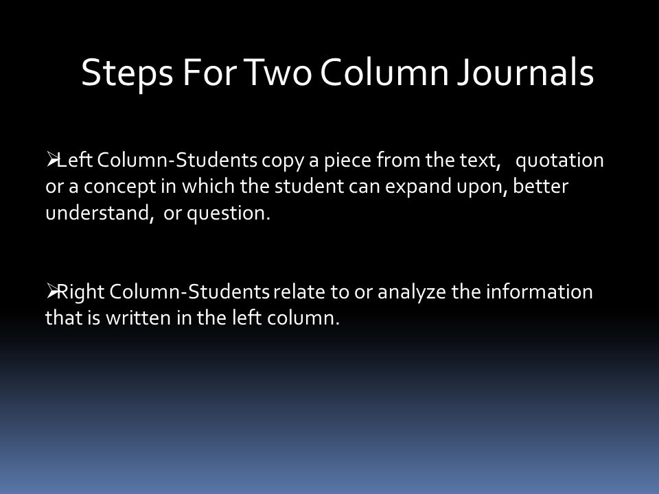 Steps For Two Column Journals  Left Column-Students copy a piece from the text, quotation or a concept in which the student can expand upon, better understand, or question.