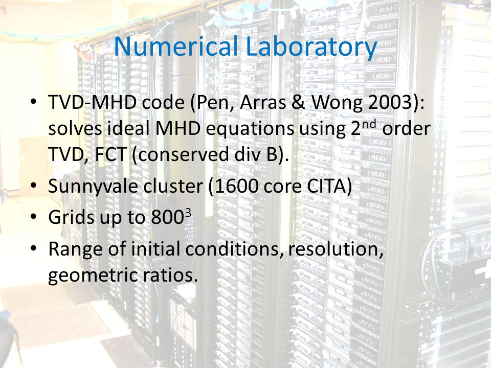 Numerical Laboratory TVD-MHD code (Pen, Arras & Wong 2003): solves ideal MHD equations using 2 nd order TVD, FCT (conserved div B).