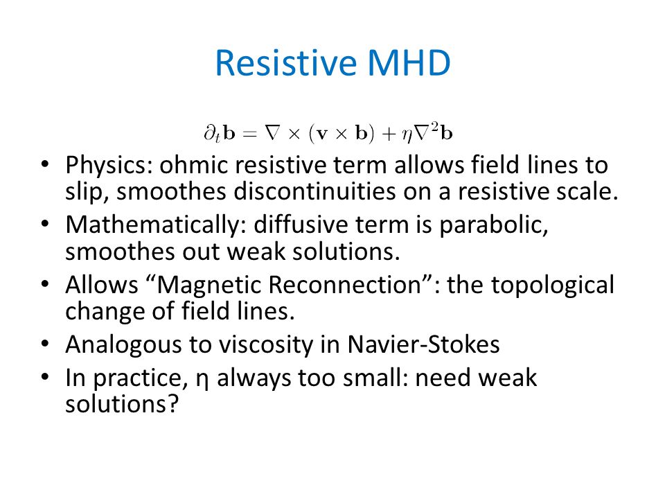 Resistive MHD Physics: ohmic resistive term allows field lines to slip, smoothes discontinuities on a resistive scale.