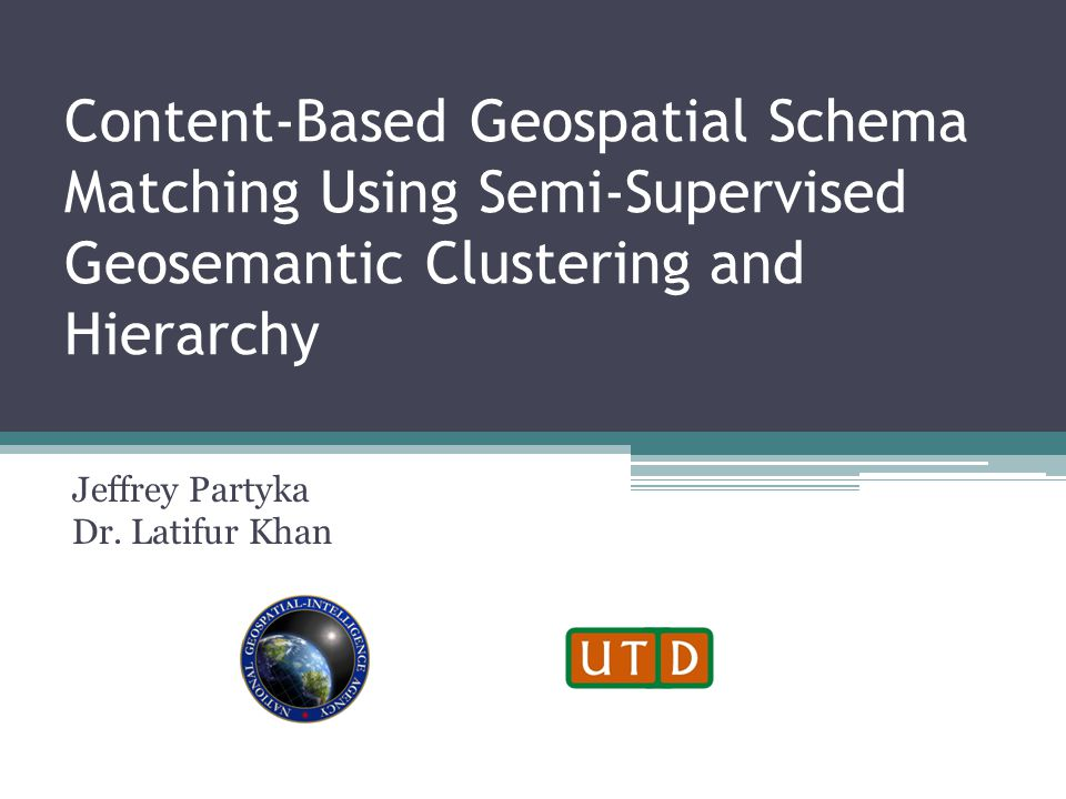 Content-Based Geospatial Schema Matching Using Semi-Supervised Geosemantic Clustering and Hierarchy Jeffrey Partyka Dr.