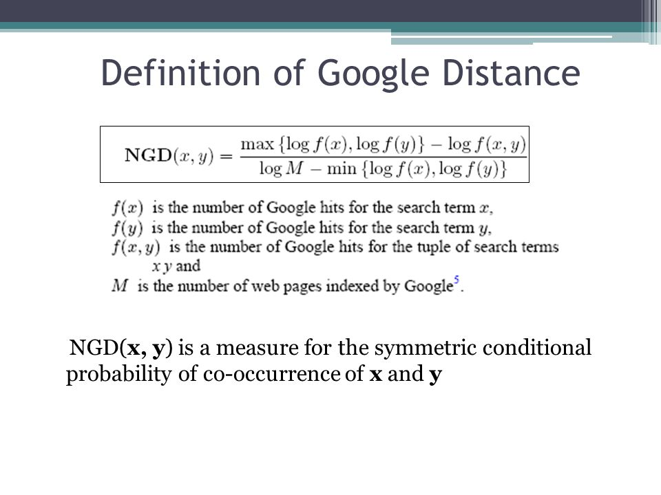 Definition of Google Distance NGD(x, y) is a measure for the symmetric conditional probability of co-occurrence of x and y