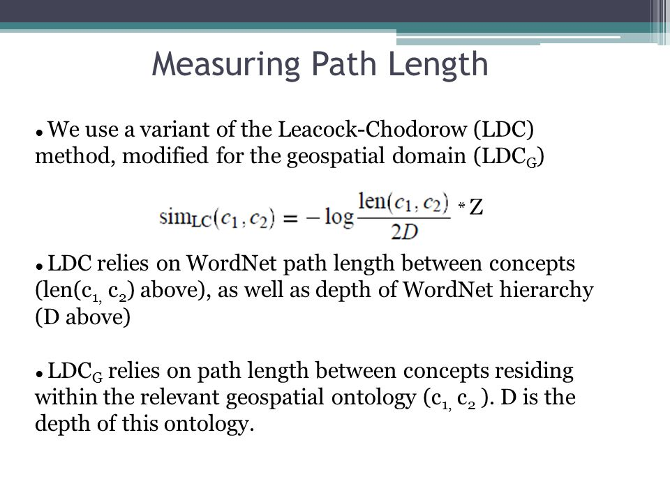 Measuring Path Length ● We use a variant of the Leacock-Chodorow (LDC) method, modified for the geospatial domain (LDC G ) ● LDC relies on WordNet path length between concepts (len(c 1, c 2 ) above), as well as depth of WordNet hierarchy (D above) ● LDC G relies on path length between concepts residing within the relevant geospatial ontology (c 1, c 2 ).