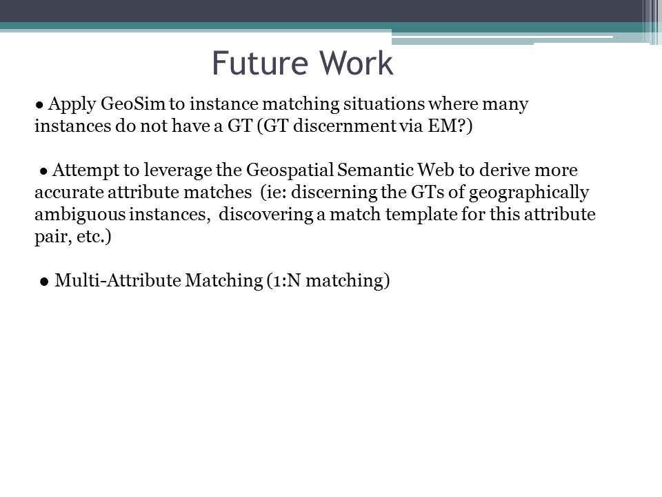 Future Work ● Apply GeoSim to instance matching situations where many instances do not have a GT (GT discernment via EM ) ● Attempt to leverage the Geospatial Semantic Web to derive more accurate attribute matches (ie: discerning the GTs of geographically ambiguous instances, discovering a match template for this attribute pair, etc.) ● Multi-Attribute Matching (1:N matching)