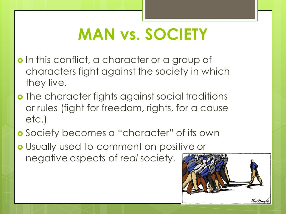MAN vs. SOCIETY  In this conflict, a character or a group of characters fight against the society in which they live.  The character fights against