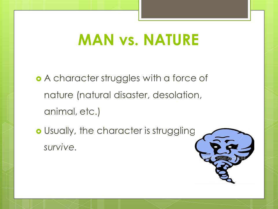 MAN vs. NATURE  A character struggles with a force of nature (natural disaster, desolation, animal, etc.)  Usually, the character is struggling to s