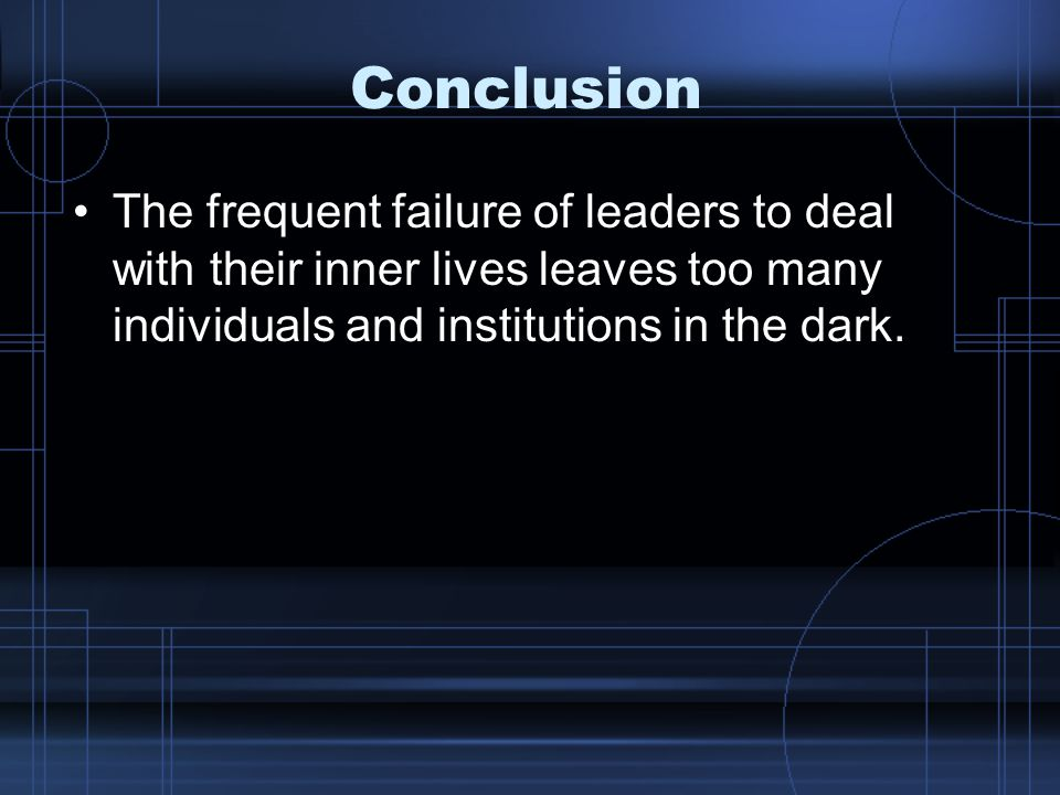 Conclusion The frequent failure of leaders to deal with their inner lives leaves too many individuals and institutions in the dark.