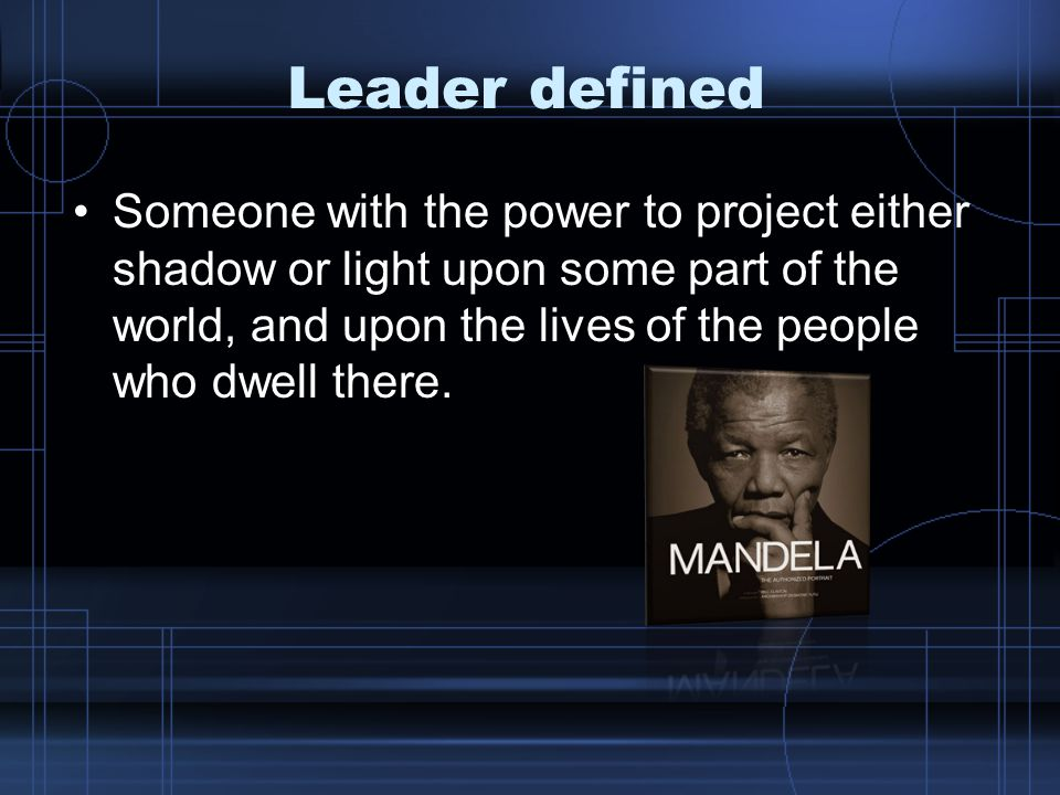 Leader defined Someone with the power to project either shadow or light upon some part of the world, and upon the lives of the people who dwell there.