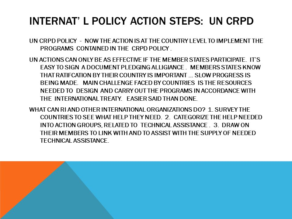 INTERNAT' L POLICY ACTION STEPS: UN CRPD UN CRPD POLICY - NOW THE ACTION IS AT THE COUNTRY LEVEL TO IMPLEMENT THE PROGRAMS CONTAINED IN THE CRPD POLICY.