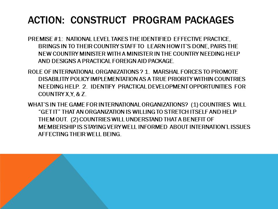 ACTION: CONSTRUCT PROGRAM PACKAGES PREMISE #1: NATIONAL LEVEL TAKES THE IDENTIFIED EFFECTIVE PRACTICE, BRINGS IN TO THEIR COUNTRY STAFF TO LEARN HOW IT'S DONE, PAIRS THE NEW COUNTRY MINISTER WITH A MINISTER IN THE COUNTRY NEEDING HELP AND DESIGNS A PRACTICAL FOREIGN AID PACKAGE.