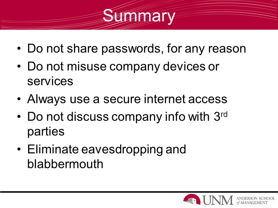 Summary Do not share passwords, for any reason Do not misuse company devices or services Always use a secure internet access Do not discuss company info with 3 rd parties Eliminate eavesdropping and blabbermouth