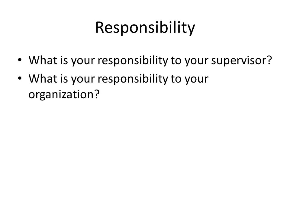 Responsibility What is your responsibility to your supervisor.