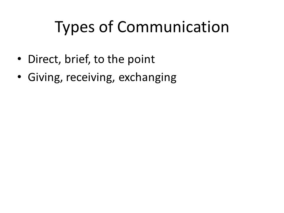 Types of Communication Direct, brief, to the point Giving, receiving, exchanging