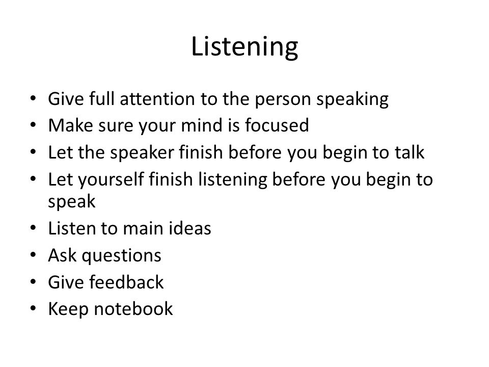 Listening Give full attention to the person speaking Make sure your mind is focused Let the speaker finish before you begin to talk Let yourself finish listening before you begin to speak Listen to main ideas Ask questions Give feedback Keep notebook