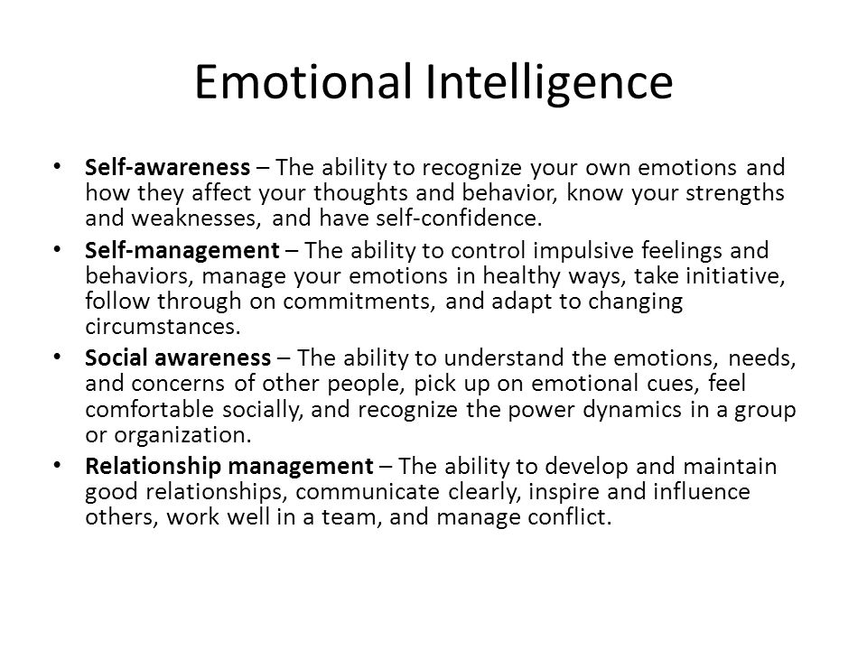 Emotional Intelligence Self-awareness – The ability to recognize your own emotions and how they affect your thoughts and behavior, know your strengths and weaknesses, and have self-confidence.