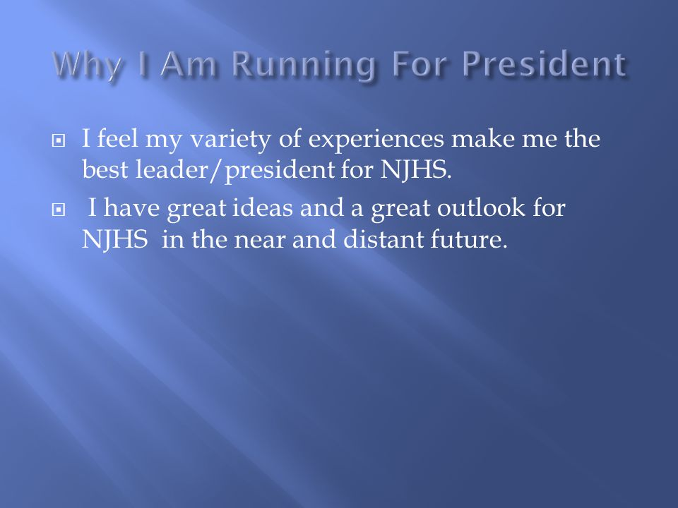  I feel my variety of experiences make me the best leader/president for NJHS.  I have great ideas and a great outlook for NJHS in the near and dista