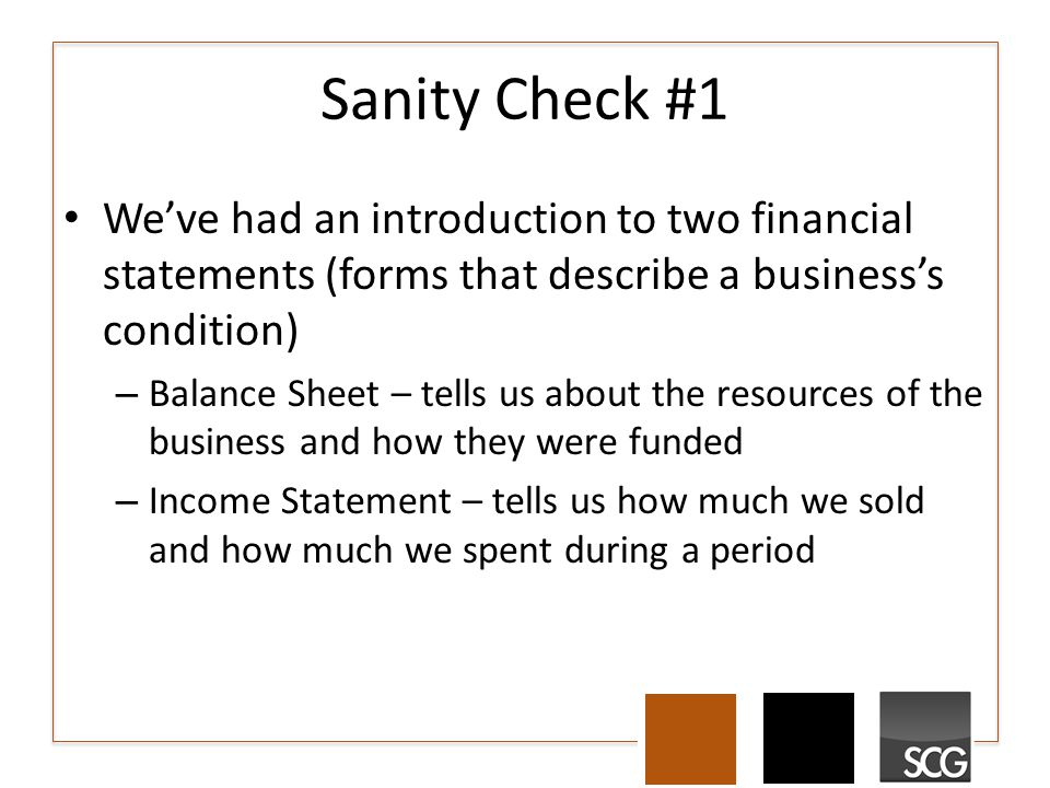 Sanity Check #1 We've had an introduction to two financial statements (forms that describe a business's condition) – Balance Sheet – tells us about th