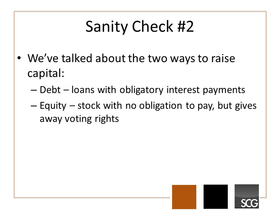Sanity Check #2 We've talked about the two ways to raise capital: – Debt – loans with obligatory interest payments – Equity – stock with no obligation