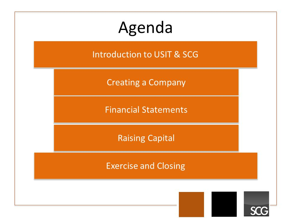 Agenda Introduction to USIT & SCG Creating a Company Financial Statements Raising Capital Exercise and Closing
