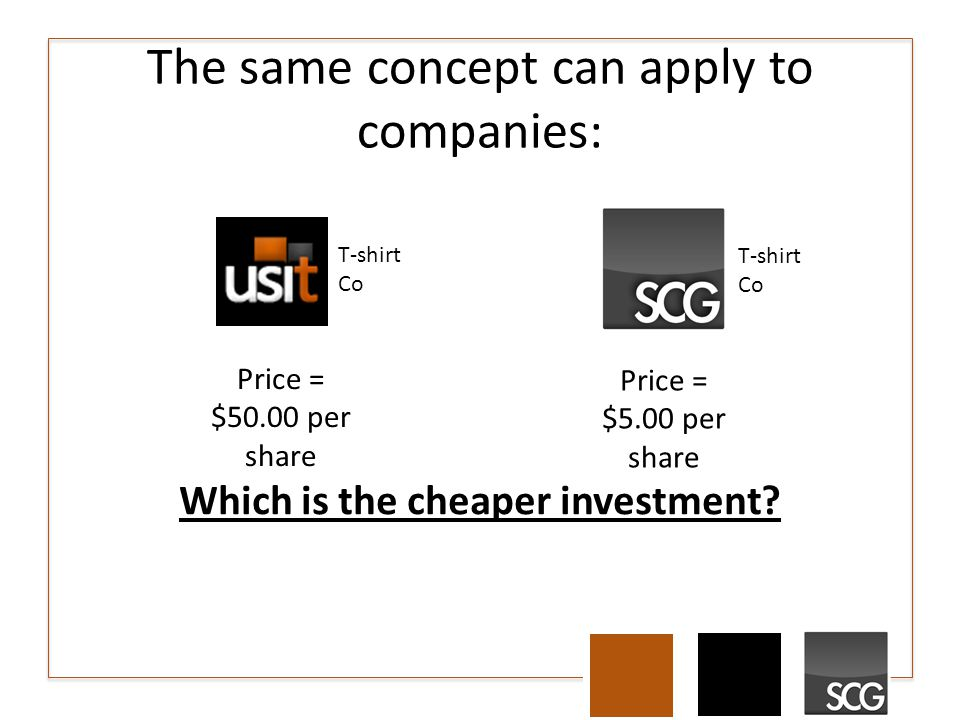 The same concept can apply to companies: Price = $50.00 per share Price = $5.00 per share Which is the cheaper investment.