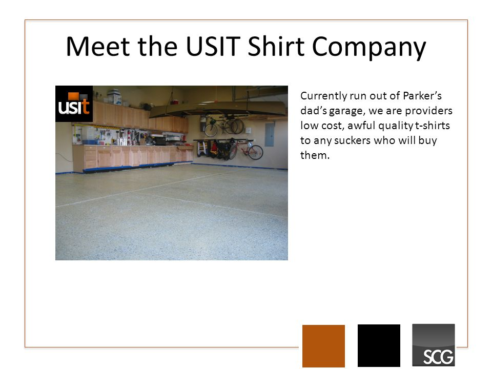 Meet the USIT Shirt Company Currently run out of Parker's dad's garage, we are providers low cost, awful quality t-shirts to any suckers who will buy