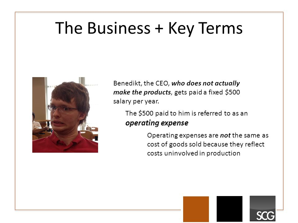 The Business + Key Terms Benedikt, the CEO, who does not actually make the products, gets paid a fixed $500 salary per year. The $500 paid to him is r