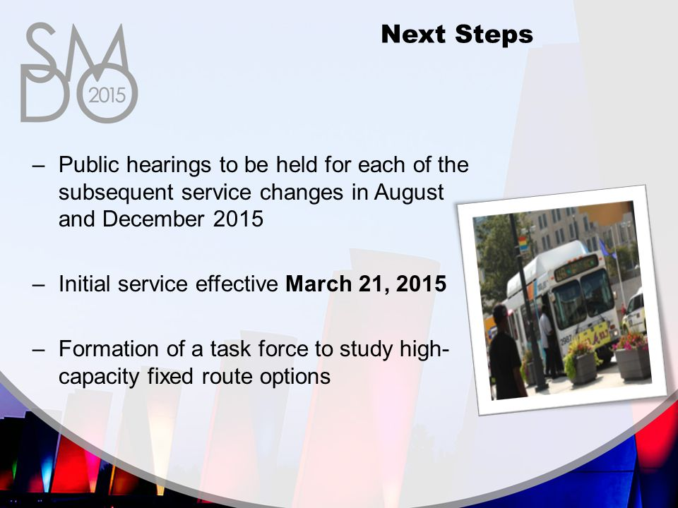 –Public hearings to be held for each of the subsequent service changes in August and December 2015 –Initial service effective March 21, 2015 –Formation of a task force to study high- capacity fixed route options Next Steps