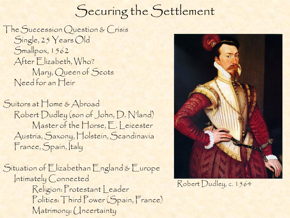 Securing the Settlement The Succession Question & Crisis Single, 25 Years Old Smallpox, 1562 After Elizabeth, Who.