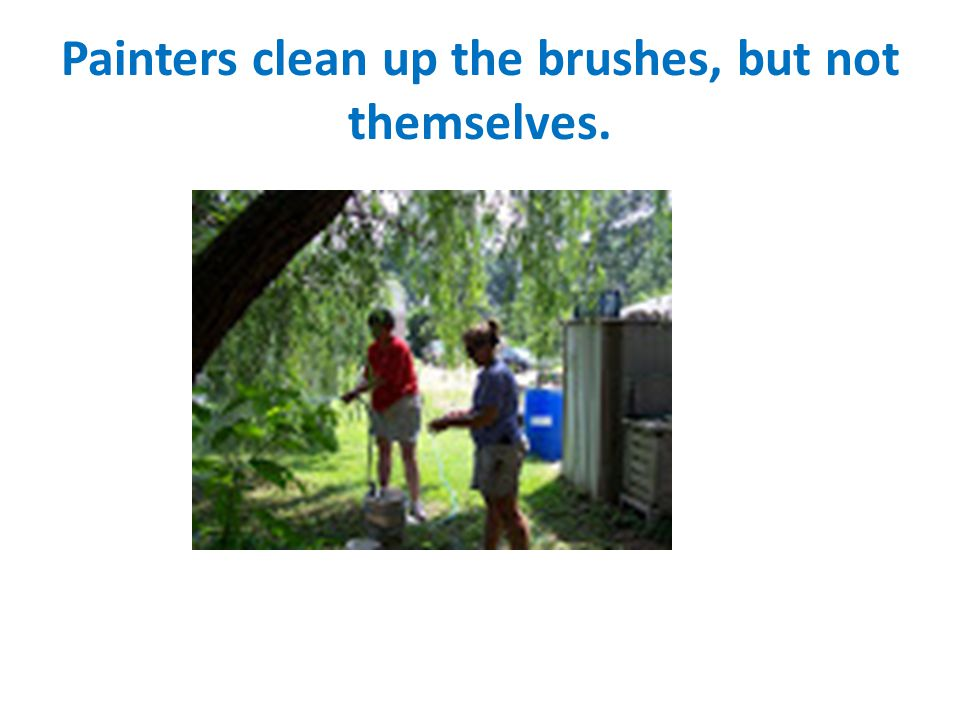 Painters clean up the brushes, but not themselves.