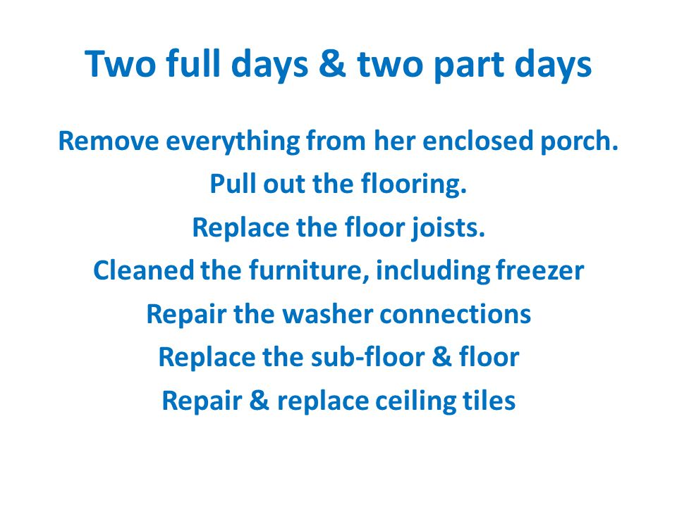 Two full days & two part days Remove everything from her enclosed porch.