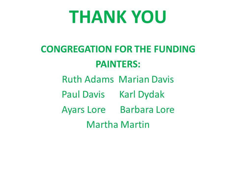 THANK YOU CONGREGATION FOR THE FUNDING PAINTERS: Ruth Adams Marian Davis Paul Davis Karl Dydak Ayars Lore Barbara Lore Martha Martin