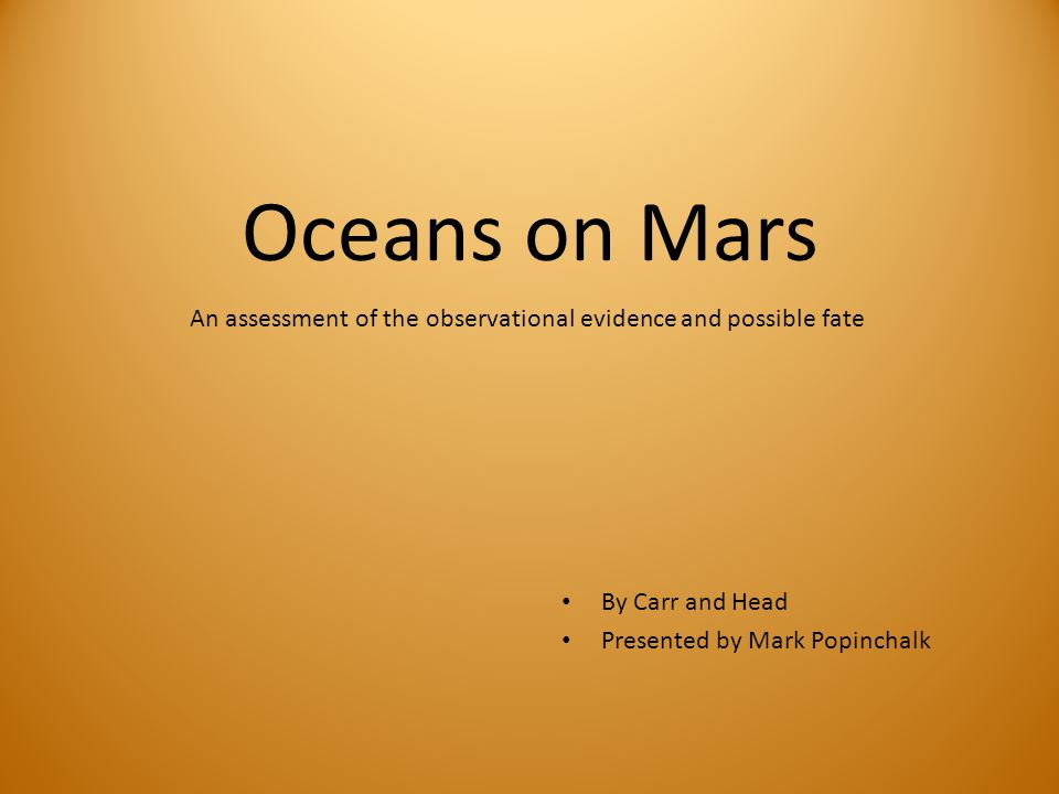 Oceans on Mars By Carr and Head Presented by Mark Popinchalk An assessment of the observational evidence and possible fate