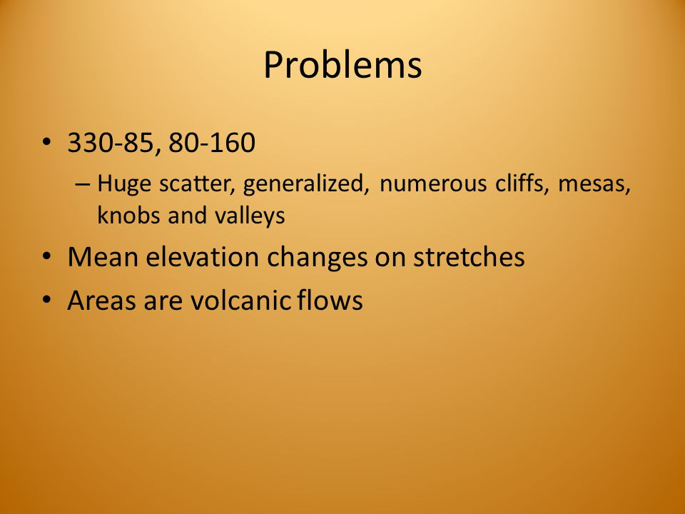 Problems 330-85, 80-160 – Huge scatter, generalized, numerous cliffs, mesas, knobs and valleys Mean elevation changes on stretches Areas are volcanic flows