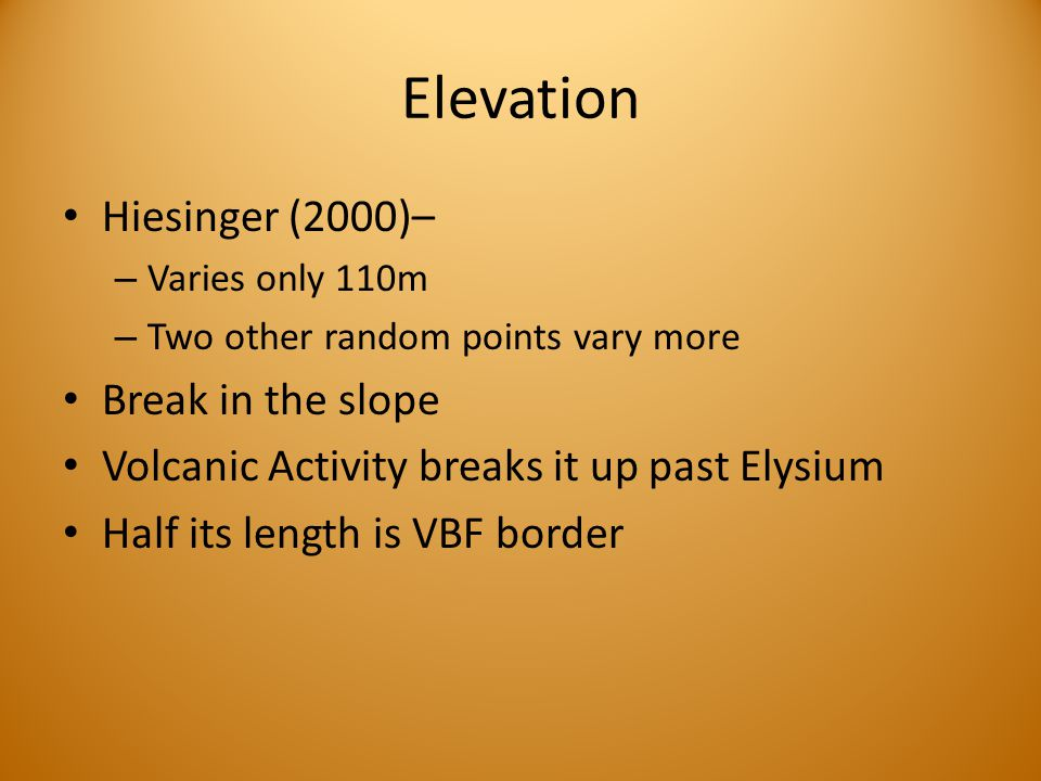 Elevation Hiesinger (2000)– – Varies only 110m – Two other random points vary more Break in the slope Volcanic Activity breaks it up past Elysium Half its length is VBF border